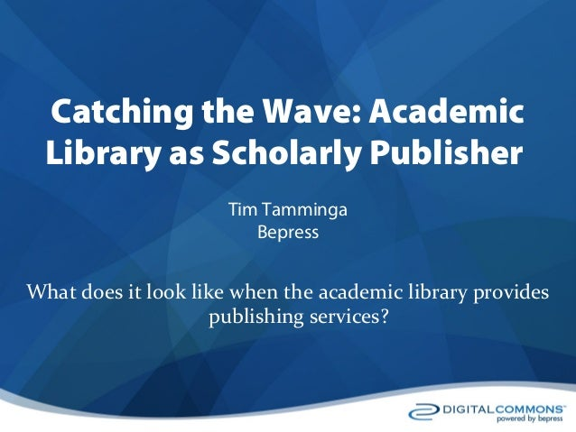 Catching the Wave: Academic Library as Scholarly Publisher by Tim Tamminga, BE Press