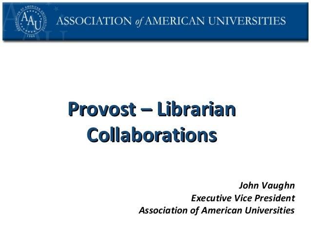 Provost – Librarian Collaborations John Vaughn Executive Vice President Association of American Universities