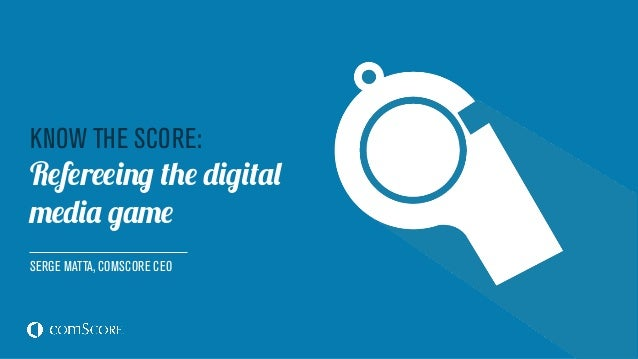 KNOW THE SCORE: Refereeing the digital media game SERGE MATTA, COMSCORE CEO