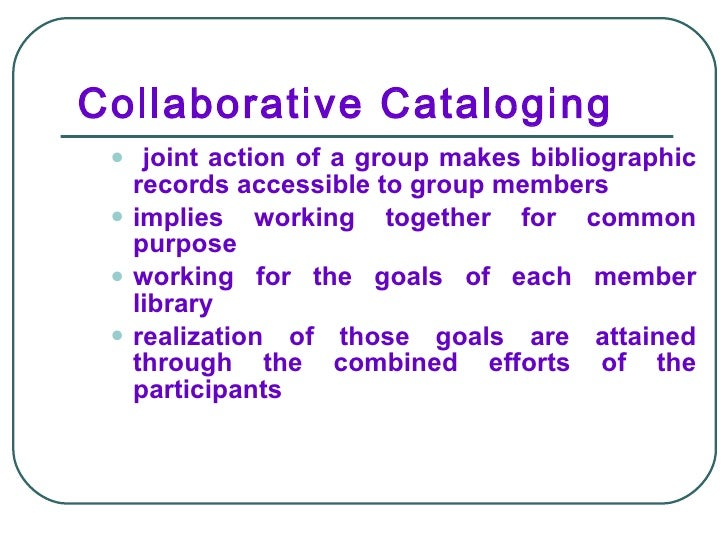 Collaborative Cataloging <ul><ul><li>joint action of a group makes bibliographic records accessible to group members </li>...