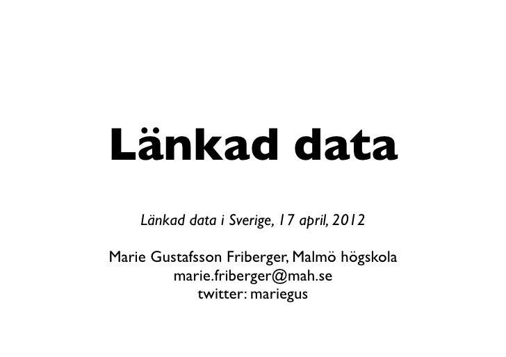 Länkad data    Länkad data i Sverige, 17 april, 2012Marie Gustafsson Friberger, Malmö högskola         marie.friberger@mah...