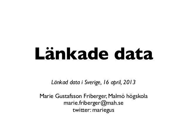 Länkade dataLänkad data i Sverige, 16 april, 2013Marie Gustafsson Friberger, Malmö högskolamarie.friberger@mah.setwitter: ...