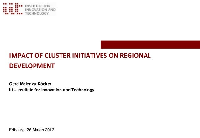 IMPACT OF CLUSTER INITIATIVES ON REGIONALDEVELOPMENTGerd Meier zu Köckeriit – Institute for Innovation and TechnologyFribo...