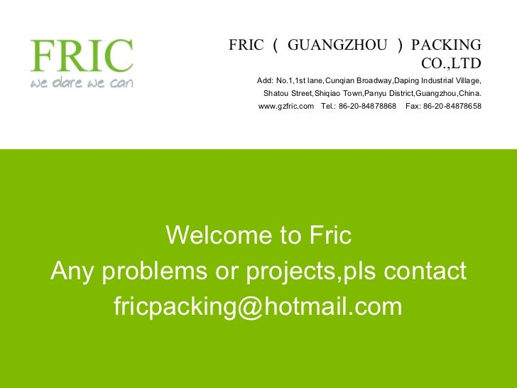 Welcome to Fric Any problems or projects,pls contact [email_address] FRIC ( GUANGZHOU ) PACKING CO.,LTD Add: No.1,1st lane...