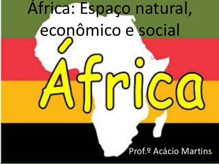 África: Espaço natural, econômico e social              Prof.º Acácio Martins