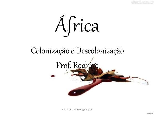 África Colonização e Descolonização Prof. Rodrigo Elaborado por Rodrigo Baglini