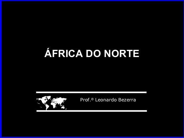 ÁFRICA DO NORTE    Prof.º Leonardo Bezerra