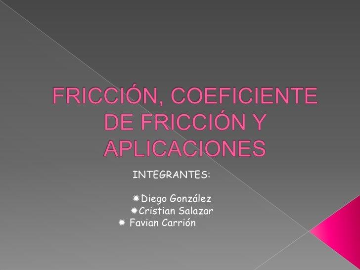 FRICCIÓN, COEFICIENTE DE FRICCIÓN Y APLICACIONES<br />INTEGRANTES:<br /><ul><li>Diego González