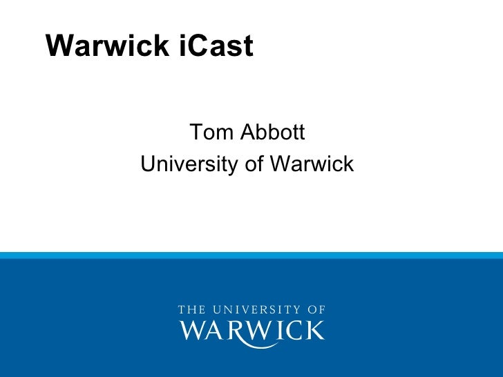 Warwick iCast <ul><li>Tom Abbott </li></ul><ul><li>University of Warwick </li></ul>