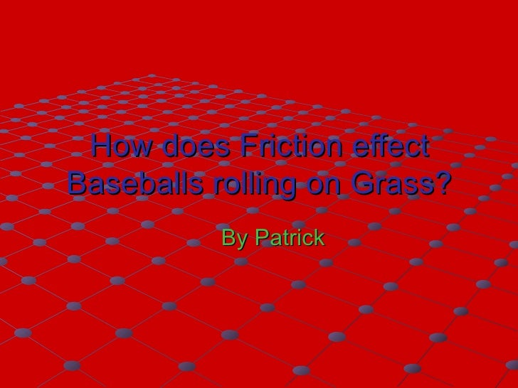 How does Friction effect Baseballs rolling on Grass? By Patrick