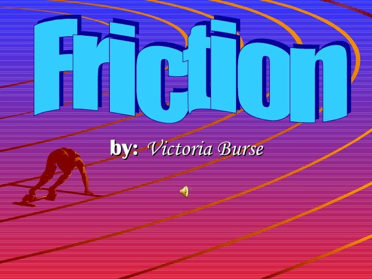 by:  Victoria Burse Friction