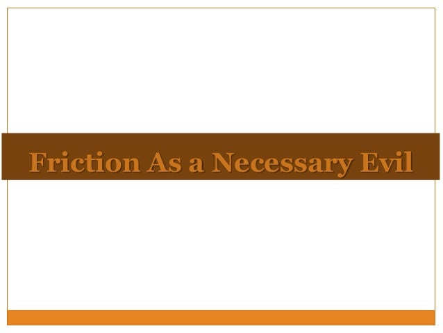 Friction As a Necessary Evil