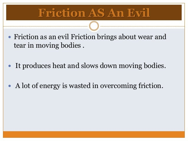 friction necessary evil Friction is necessary : if there is no friction between any two surfaces in contact, then the present day civilization will be no more- as we cannot.