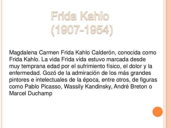 Magdalena Carmen Frida Kahlo Calderón, conocida comoFrida Kahlo. La vida Frida vida estuvo marcada desdemuy temprana edad ...