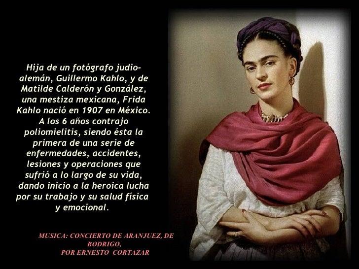 Hija de un fotógrafo judio-alemán, Guillermo Kahlo, y de Matilde Calderón y González, una mestiza mexicana, Frida Kahlo na...