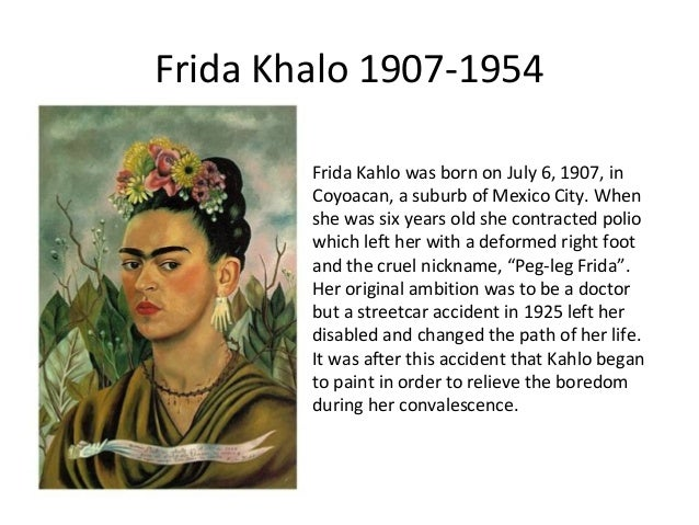Frida Khalo 1907-1954 Frida Kahlo was born on July 6, 1907, in Coyoacan, a suburb of Mexico City. When she was six years o...