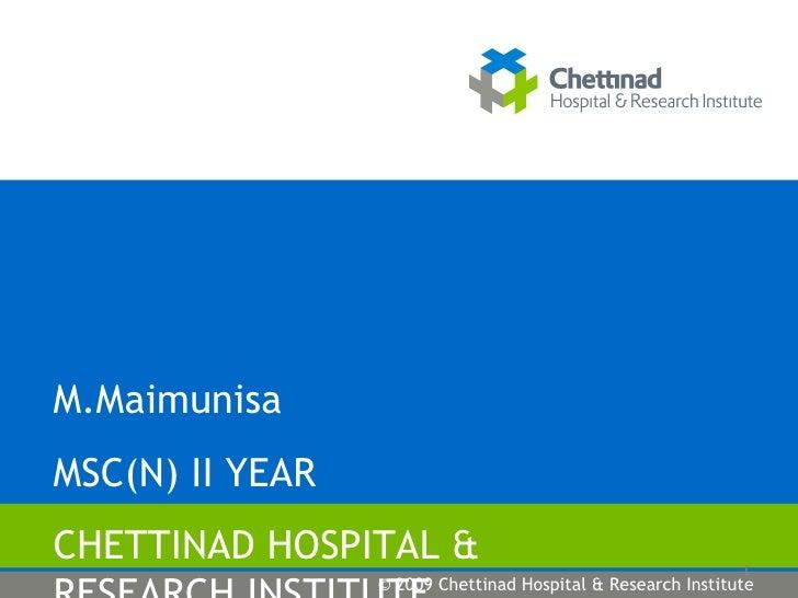M.Maimunisa MSC(N) II YEAR CHETTINAD HOSPITAL & RESEARCH INSTITUTE © 2009 Chettinad Hospital & Research Institute