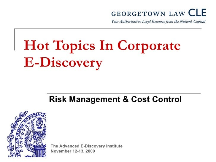 Hot Topics In Corporate E-Discovery Risk Management & Cost Control The Advanced E-Discovery Institute November 12-13, 2009