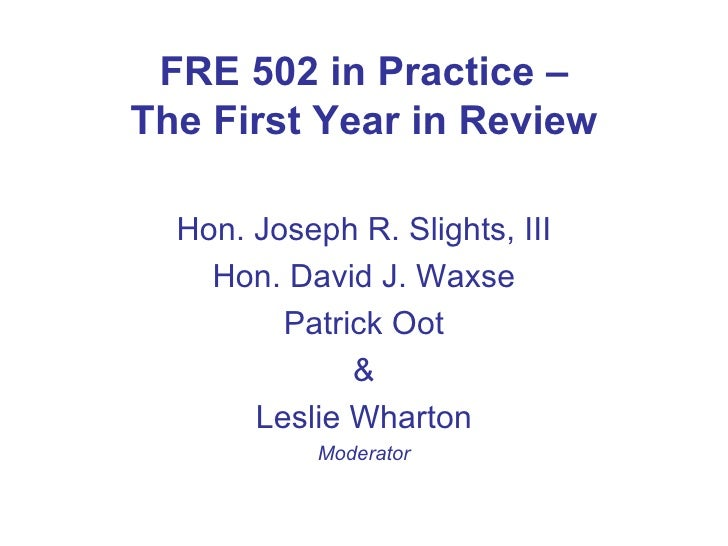 FRE 502 in Practice – The First Year in Review <ul><li>Hon. Joseph R. Slights, III </li></ul><ul><li>Hon. David J. Waxse <...