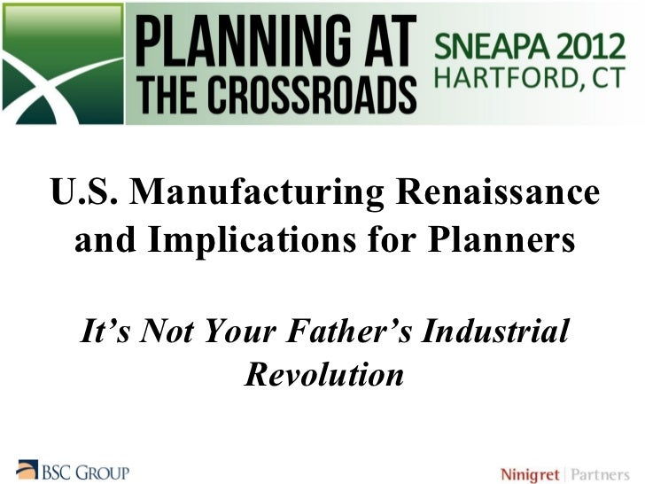 U.S. Manufacturing Renaissance and Implications for Planners It's Not Your Father's Industrial            Revolution