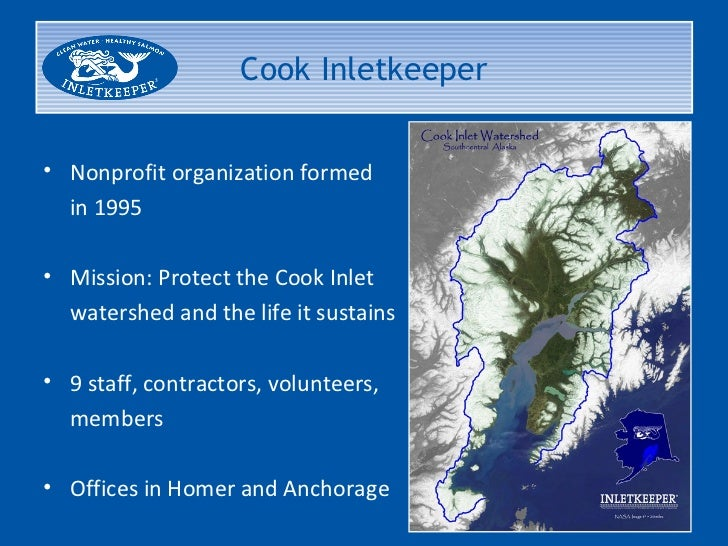 Cook Inletkeeper• Nonprofit organization formed  in 1995• Mission: Protect the Cook Inlet  watershed and the life it susta...