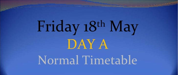 Friday 18th May    DAY ANormal Timetable