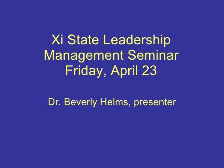 Xi State Leadership Management Seminar Friday, April 23 Dr. Beverly Helms, presenter