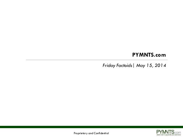 Proprietary and Confidential PYMNTS.com Friday Factoids| May 15, 2014