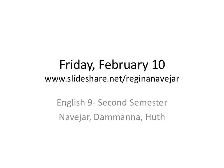 Friday, February 10www.slideshare.net/reginanavejar  English 9- Second Semester  Navejar, Dammanna, Huth