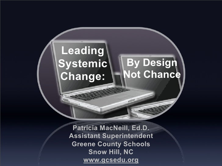 Leading Systemic         By Design Change:          Not Chance       Patricia MacNeill, Ed.D.  Assistant Superintendent   ...