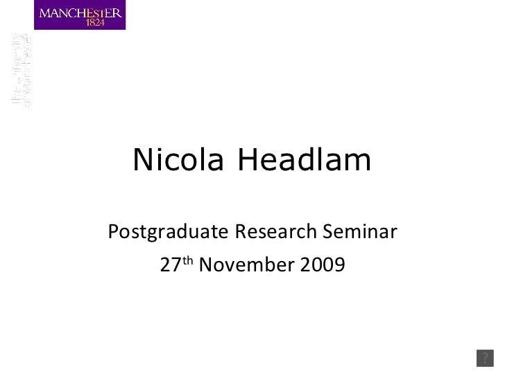 Nicola Headlam Postgraduate Research Seminar 27 th  November 2009