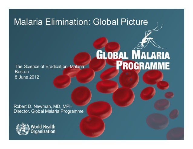 Malaria Elimination: Global PictureThe Science of Eradication: MalariaBoston8 June 2012Robert D. Newman, MD, MPHDirector, ...