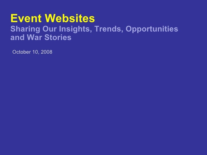 Event Websites Sharing Our Insights, Trends, Opportunities  and War Stories <ul><li>October 10, 2008 </li></ul>