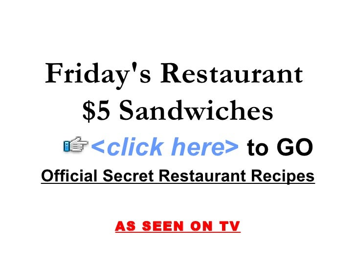 Friday's Restaurant  $5 Sandwiches Official Secret Restaurant Recipes AS SEEN ON TV < click here >   to   GO