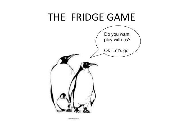 THE FRIDGE GAMEDo you wantplay with us?Ok! Let's go