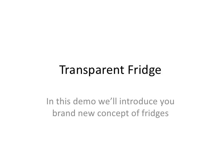 Transparent FridgeIn this demo we'll introduce you  brand new concept of fridges