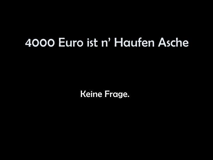 4000 Euro ist n' Haufen Asche Keine Frage.