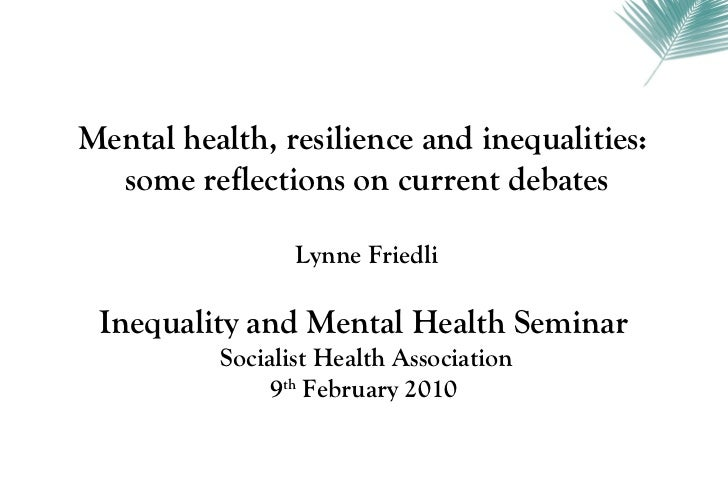 Mental health, resilience and inequalities:  some reflections on current debates                 Lynne Friedli Inequality ...