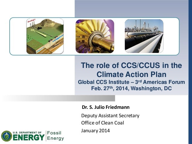 Dr. S. Julio Friedmann Deputy Assistant Secretary Office of Clean Coal January 2014 The role of CCS/CCUS in the Climate Ac...