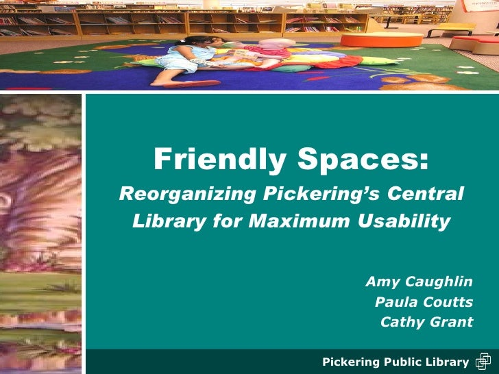 Friendly Spaces: Reorganizing Pickering's Central Library for Maximum Usability <ul><li>Amy Caughlin </li></ul><ul><li>Pau...