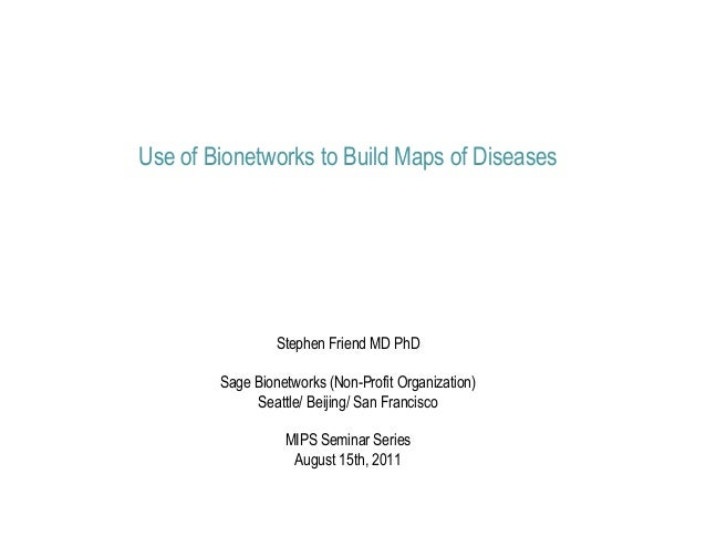 Use of Bionetworks to Build Maps of Diseases                 Stephen Friend MD PhD        Sage Bionetworks (Non-Profit Org...