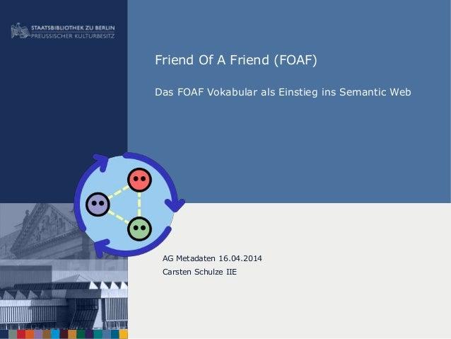 Friend Of A Friend (FOAF) Das FOAF Vokabular als Einstieg ins Semantic Web AG Metadaten 16.04.2014 Carsten Schulze IIE