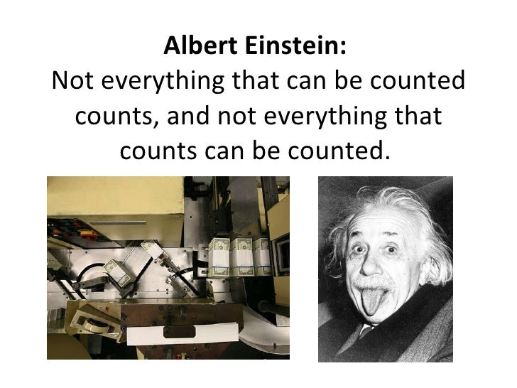 Albert Einstein:  Not everything that can be counted counts, and not everything that counts can be counted.