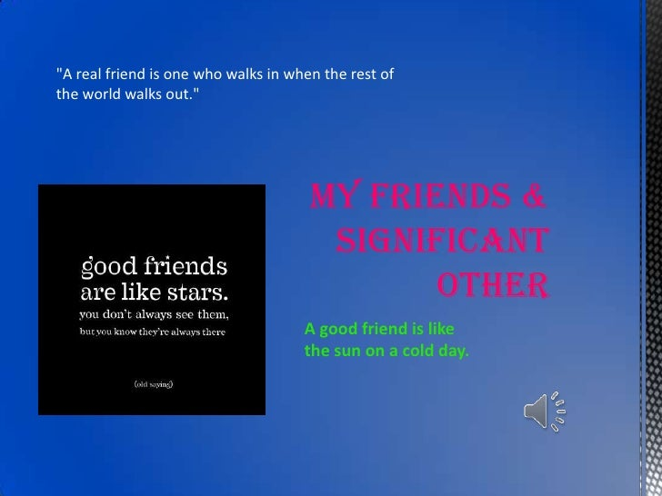 """MY FRIENDS & SIGNIFICANT OTHER<br />""""A real friend is one who walks in when the rest of the world walks out."""" <br />A good..."""