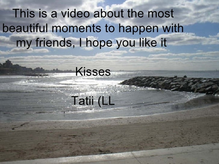 This is a video about the most beautiful moments to happen with my friends, I hope you like it  Kisses Tatii (LL