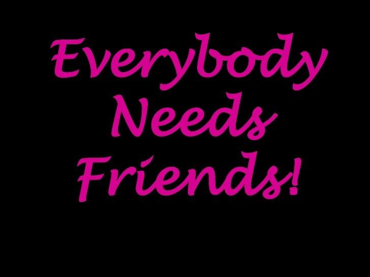 Everybody Needs Friends!