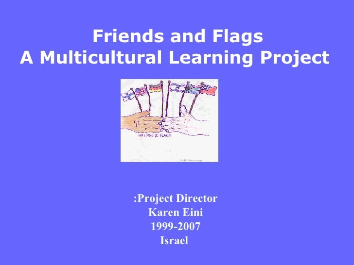 Project Director: Karen Eini 1999-2007 Israel Friends and Flags A Multicultural Learning Project