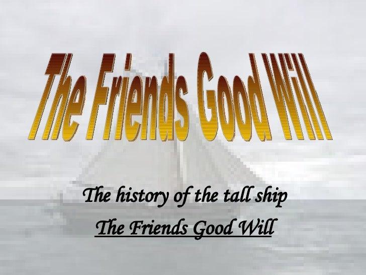 <ul><li>The history of the tall ship </li></ul><ul><li>The Friends Good Will </li></ul>The Friends Good Will