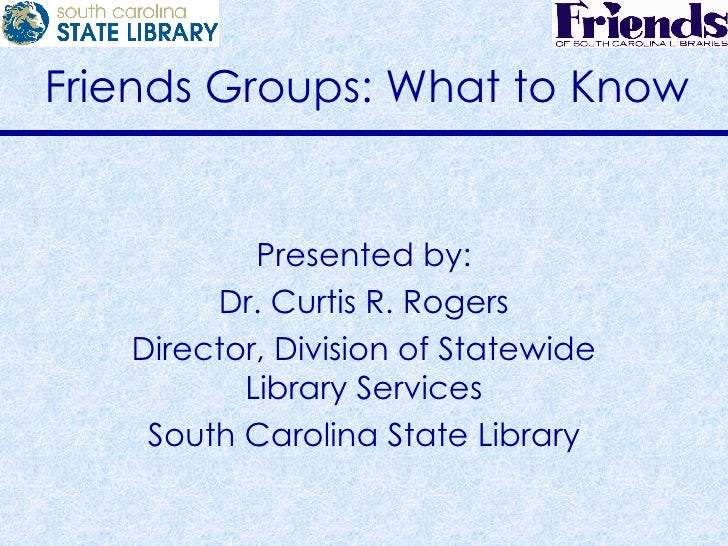 Friends Groups: What to Know Presented by: Dr. Curtis R. Rogers Director, Division of Statewide Library Services South Car...