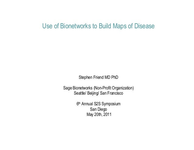 Use of Bionetworks to Build Maps of Disease                 Stephen Friend MD PhD        Sage Bionetworks (Non-Profit Orga...